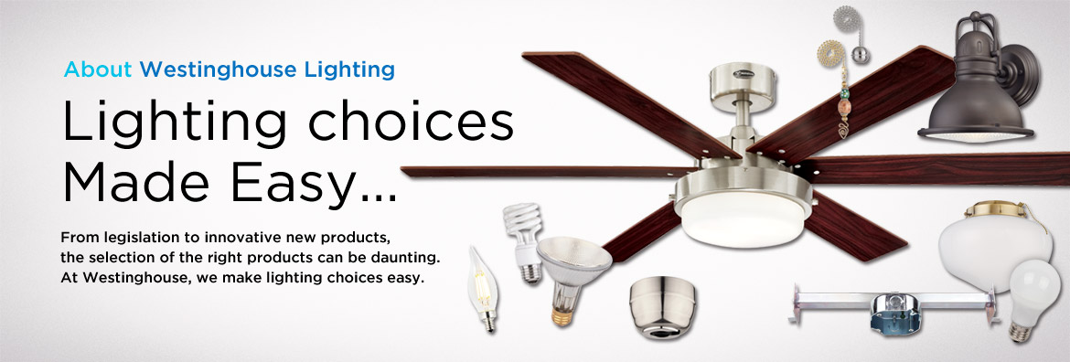 About Westinghouse Lighting - Lighting choices Made Easy - From legislation to innovative new products, the selection of the right products can be daunting. At Westinghouse, we make lighting choices easy.