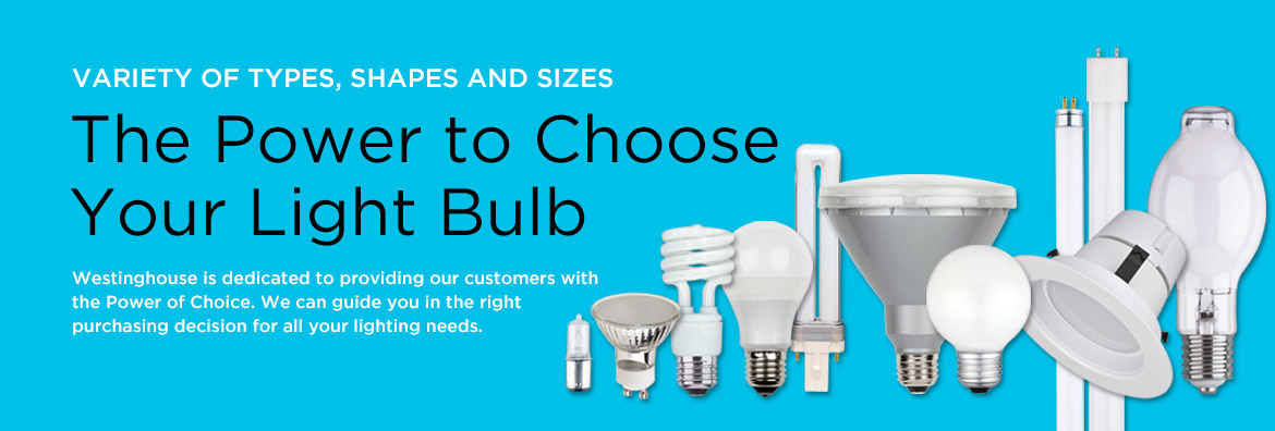 The Power to Choose Your Light Bulb - Westinghouse is dedicated to providing our customers with the Power of Choice. We can guide you in the right purchasing decision for all your lighting needs.