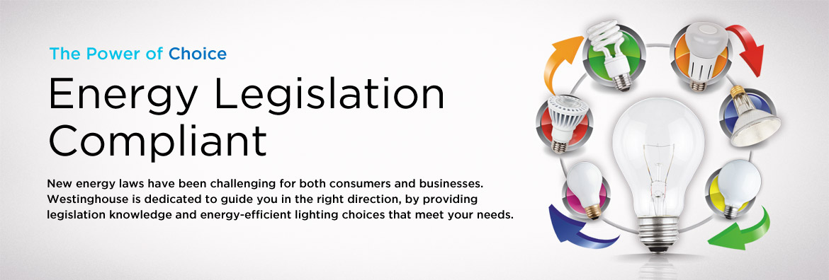 The Power of Choice - Energy Legislation Compliant. New energy laws have been challenging for both consumers and businesses. Westinghouse is dedicated to guide you in the right direction, by providing legislation knowledge and energy-efficient lighting choices that meet your needs.